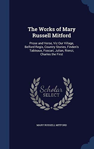 9781297965661: The Works of Mary Russell Mitford: Prose and Verse, Viz Our Village, Belford Regis, Country Stories, Finden's Tableaux, Foscari, Julian, Rienzi, Charles the First