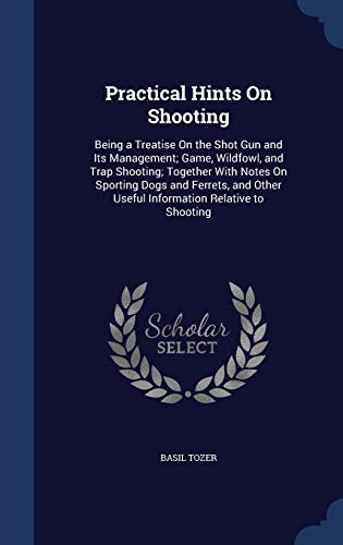 9781297966736: Practical Hints On Shooting: Being a Treatise On the Shot Gun and Its Management; Game, Wildfowl, and Trap Shooting; Together With Notes On Sporting ... Other Useful Information Relative to Shooting