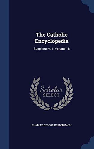 9781297968495: The Catholic Encyclopedia: Supplement. I-, Volume 18