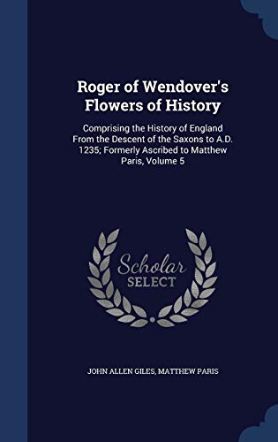 9781297972058: Roger of Wendover's Flowers of History: Comprising the History of England From the Descent of the Saxons to A.D. 1235; Formerly Ascribed to Matthew Paris, Volume 5