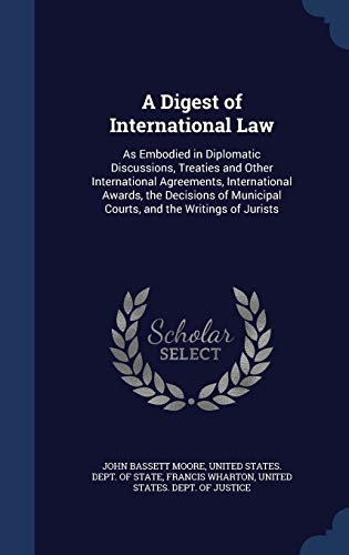 9781297976803: A Digest of International Law: As Embodied in Diplomatic Discussions, Treaties and Other International Agreements, International Awards, the Decisions of Municipal Courts, and the Writings of Jurists