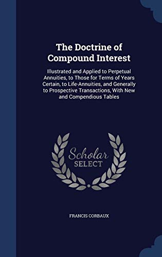 9781297983627: The Doctrine of Compound Interest: Illustrated and Applied to Perpetual Annuities, to Those for Terms of Years Certain, to Life-Annuities, and ... Transactions, With New and Compendious Tables