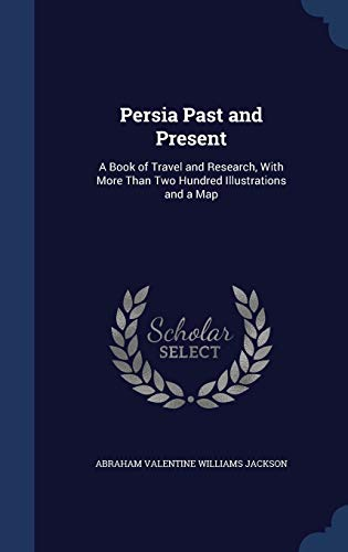 9781297985898: Persia Past and Present: A Book of Travel and Research, With More Than Two Hundred Illustrations and a Map