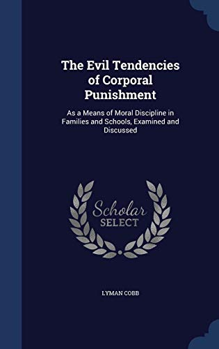 9781297986017: The Evil Tendencies of Corporal Punishment: As a Means of Moral Discipline in Families and Schools, Examined and Discussed