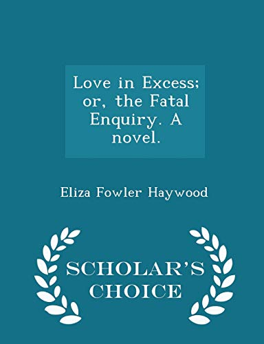 9781298019059: Love in Excess; or, the Fatal Enquiry. A novel. - Scholar's Choice Edition