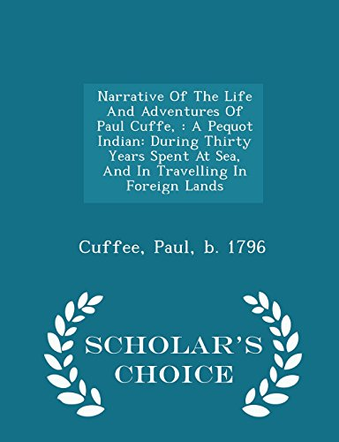 9781298033932: Narrative Of The Life And Adventures Of Paul Cuffe,: A Pequot Indian: During Thirty Years Spent At Sea, And In Travelling In Foreign Lands - Scholar's Choice Edition