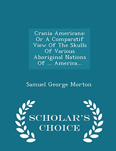 Crania Americana: Or a Comparatif View of: Samuel George Morton