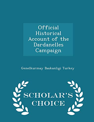 Official Historical Account of the Dardanelles Campaign - Scholar's Choice Edition: Turkey, ...