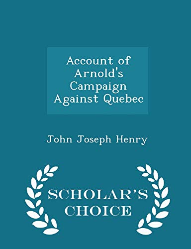 9781298086808: Account of Arnold's Campaign Against Quebec - Scholar's Choice Edition