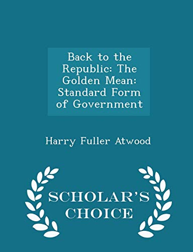 9781298094643: Back to the Republic: The Golden Mean: Standard Form of Government - Scholar's Choice Edition