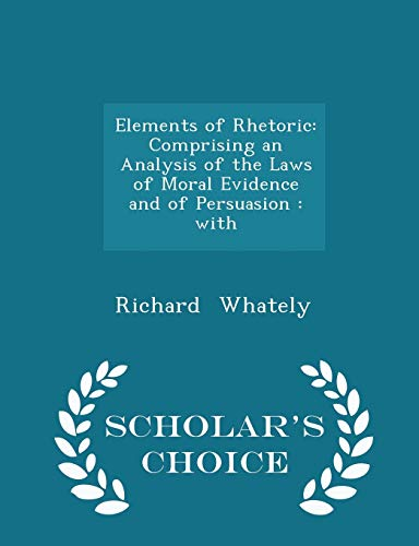 9781298158888: Elements of Rhetoric: Comprising an Analysis of the Laws of Moral Evidence and of Persuasion : with - Scholar's Choice Edition
