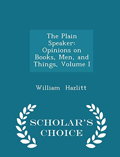 9781298211873: The Plain Speaker: Opinions on Books, Men, and Things, Volume I - Scholar's Choice Edition