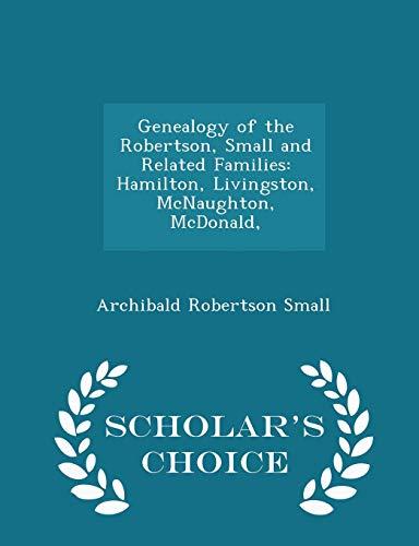 9781298228031: Genealogy of the Robertson, Small and Related Families: Hamilton, Livingston, McNaughton, McDonald, Scholar's Choice Edition