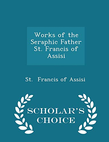 9781298247131: Works of the Seraphic Father St. Francis of Assisi - Scholar's Choice Edition