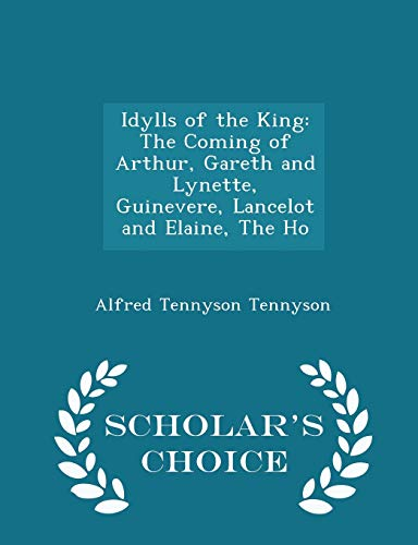 9781298247490: Idylls of the King: The Coming of Arthur, Gareth and Lynette, Guinevere, Lancelot and Elaine, The Ho - Scholar's Choice Edition