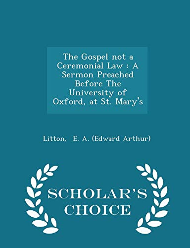 9781298327574: The Gospel not a Ceremonial Law: A Sermon Preached Before The University of Oxford, at St. Mary's - Scholar's Choice Edition