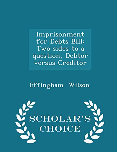 9781298332394: Imprisonment for Debts Bill: Two sides to a question, Debtor versus Creditor - Scholar's Choice Edition