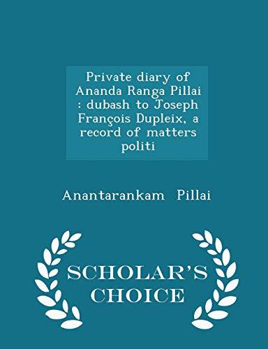 9781298348807: Private diary of Ananda Ranga Pillai: dubash to Joseph François Dupleix, a record of matters politi - Scholar's Choice Edition