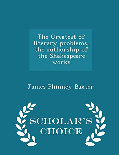 9781298371317: The Greatest of literary problems, the authorship of the Shakespeare works - Scholar's Choice Edition