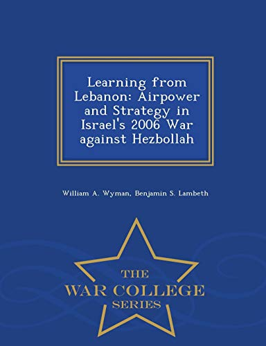 Learning from Lebanon: Airpower and Strategy in Israel's 2006 War against Hezbollah - War ...