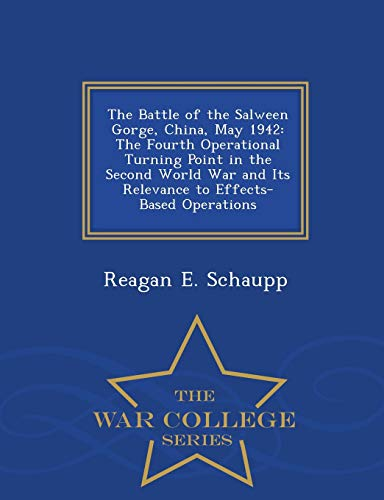 9781298474223: The Battle of the Salween Gorge, China, May 1942: The Fourth Operational Turning Point in the Second World War and Its Relevance to Effects-Based Operations - War College Series