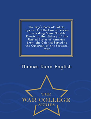 9781298476968: The Boy's Book of Battle-Lyrics: A Collection of Verses Illustrating Some Notable Events in the History of the United States of America, from the ... of the Sectional War - War College Series