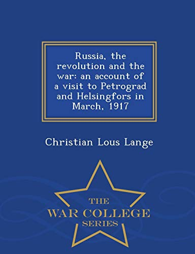 9781298481313: Russia, the revolution and the war: an account of a visit to Petrograd and Helsingfors in March, 1917 - War College Series
