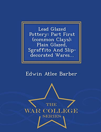 9781298481757: Lead Glazed Pottery: Part First (common Clays): Plain Glazed, Sgraffito And Slip-decorated Wares... - War College Series