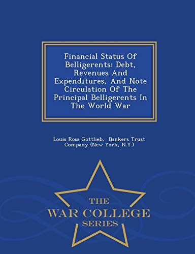 9781298482815: Financial Status Of Belligerents: Debt, Revenues And Expenditures, And Note Circulation Of The Principal Belligerents In The World War - War College Series