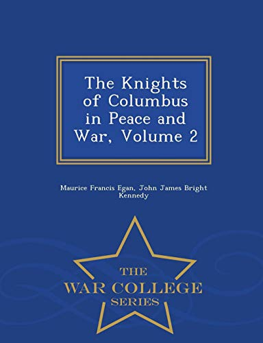 The Knights of Columbus in Peace and: Maurice Francis Egan,