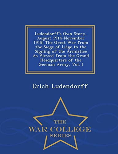 9781298485878: Ludendorff's Own Story, August 1914-November 1918: The Great War from the Siege of Liège to the Signing of the Armistice As Viewed from the Grand ... the German Army, Vol. I - War College Series