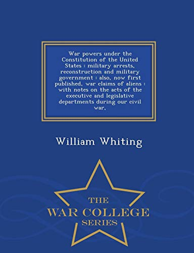 9781298486073: War powers under the Constitution of the United States: military arrests, reconstruction and military government : also, now first published, war ... legislative departments during our civil war,
