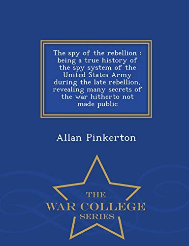 9781298488374: The spy of the rebellion: being a true history of the spy system of the United States Army during the late rebellion, revealing many secrets of the war hitherto not made public - War College Series