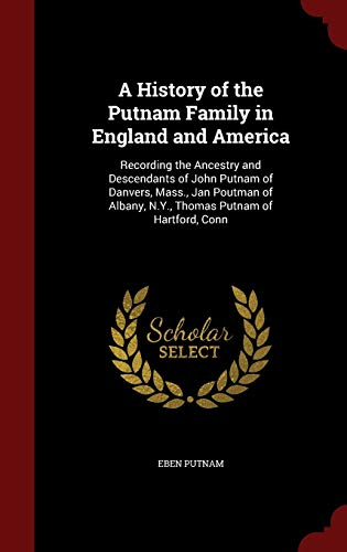 9781298494443: A History of the Putnam Family in England and America: Recording the Ancestry and Descendants of John Putnam of Danvers, Mass., Jan Poutman of Albany, N.Y., Thomas Putnam of Hartford, Conn