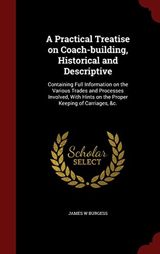 9781298494818: A Practical Treatise on Coach-building, Historical and Descriptive: Containing Full Information on the Various Trades and Processes Involved, With Hints on the Proper Keeping of Carriages, &c.