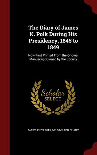 9781298494948: The Diary of James K. Polk During His Presidency, 1845 to 1849: Now First Printed From the Original Manuscript Owned by the Society