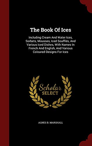 9781298496829: The Book Of Ices: Including Cream And Water Ices, Sorbets, Mousses, Iced Soufflés, And Various Iced Dishes, With Names In French And English, And Various Coloured Designs For Ices