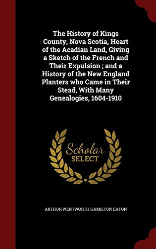 9781298499172: The History of Kings County, Nova Scotia, Heart of the Acadian Land, Giving a Sketch of the French and Their Expulsion ; and a History of the New ... Their Stead, With Many Genealogies, 1604-1910