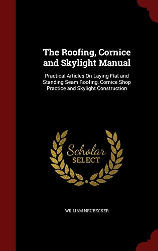 9781298499660: The Roofing, Cornice and Skylight Manual: Practical Articles On Laying Flat and Standing Seam Roofing, Cornice Shop Practice and Skylight Construction