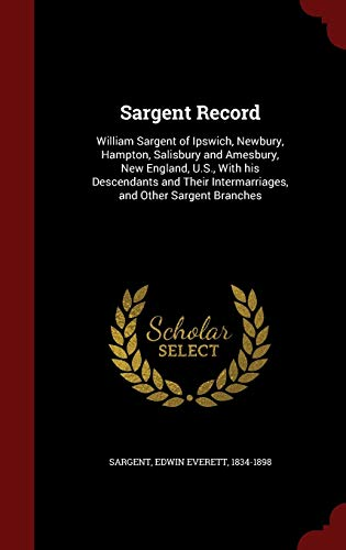 9781298501844: Sargent Record: William Sargent of Ipswich, Newbury, Hampton, Salisbury and Amesbury, New England, U.S., With his Descendants and Their Intermarriages, and Other Sargent Branches