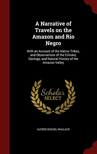 9781298502407: A Narrative of Travels on the Amazon and Rio Negro: With an Account of the Native Tribes, and Observations of the Climate, Geology, and Natural History of the Amazon Valley