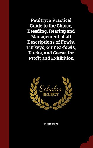 9781298504968: Poultry; a Practical Guide to the Choice, Breeding, Rearing and Management of all Descriptions of Fowls, Turkeys, Guinea-fowls, Ducks, and Geese, for Profit and Exhibition