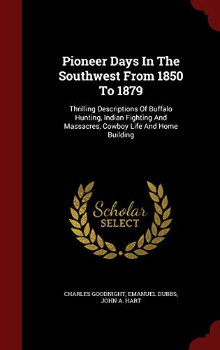 9781298505064: Pioneer Days In The Southwest From 1850 To 1879: Thrilling Descriptions Of Buffalo Hunting, Indian Fighting And Massacres, Cowboy Life And Home Building