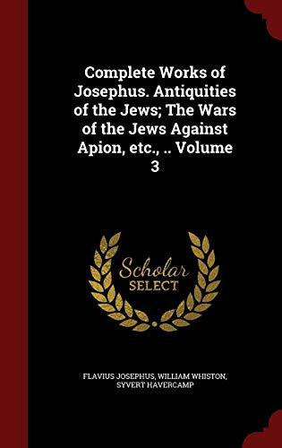 9781298505248: Complete Works of Josephus. Antiquities of the Jews; The Wars of the Jews Against Apion, etc., .. Volume 3