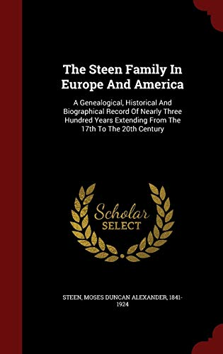 9781298506894: The Steen Family In Europe And America: A Genealogical, Historical And Biographical Record Of Nearly Three Hundred Years Extending From The 17th To The 20th Century