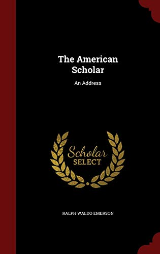 The American Scholar: An Address: Emerson, Ralph Waldo