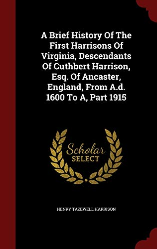 9781298510891: A Brief History Of The First Harrisons Of Virginia, Descendants Of Cuthbert Harrison, Esq. Of Ancaster, England, From A.d. 1600 To A, Part 1915