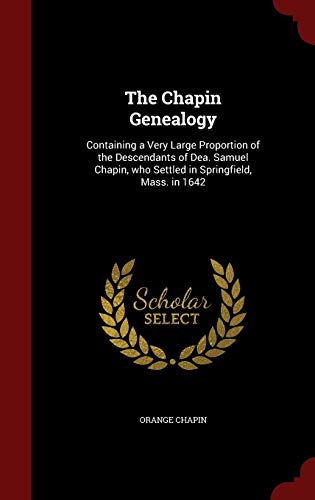 9781298514936: The Chapin Genealogy: Containing a Very Large Proportion of the Descendants of Dea. Samuel Chapin, who Settled in Springfield, Mass. in 1642