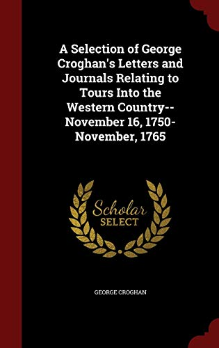 9781298515773: A Selection of George Croghan's Letters and Journals Relating to Tours Into the Western Country--November 16, 1750-November, 1765