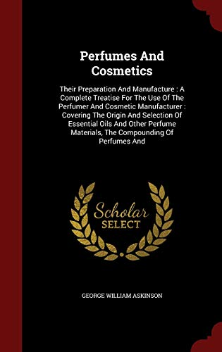 9781298516794: Perfumes And Cosmetics: Their Preparation And Manufacture : A Complete Treatise For The Use Of The Perfumer And Cosmetic Manufacturer : Covering The ... Materials, The Compounding Of Perfumes And